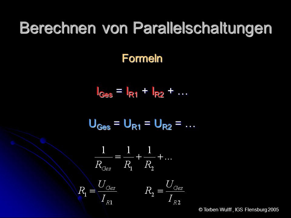 Berechnen von Parallelschaltungen Formeln I Ges = I R1 + I R2 + … U Ges = U R1 = U R2 = … © Torben Wulff, IGS Flensburg 2005