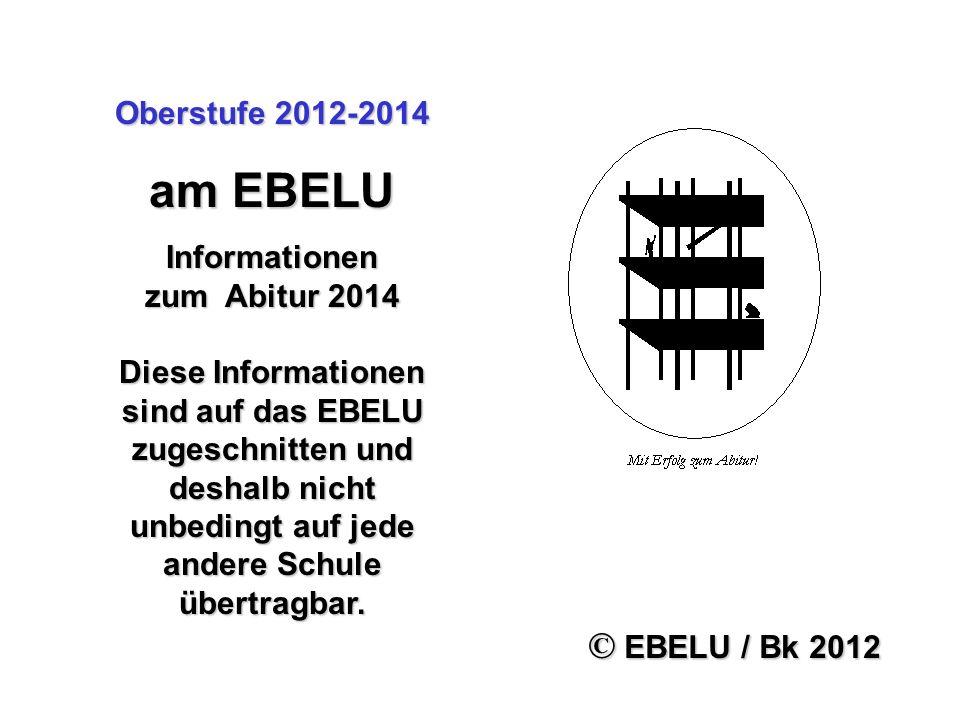 Oberstufe 2012-2014 am EBELU Informationen zum Abitur 2014 Diese Informationen sind auf das EBELU zugeschnitten und deshalb nicht unbedingt auf jede a