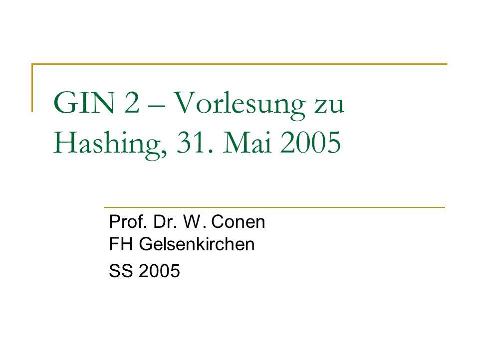 GIN 2 – Vorlesung zu Hashing, 31. Mai 2005 Prof. Dr. W. Conen FH Gelsenkirchen SS 2005
