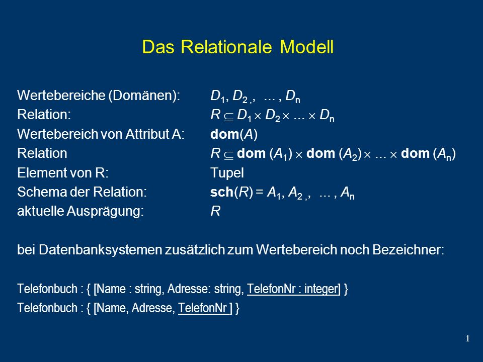 1 Das Relationale Modell Wertebereiche (Domänen): D 1, D 2,,..., D n Relation: R D 1 D 2... D n Wertebereich von Attribut A: dom(A) RelationR dom (A 1