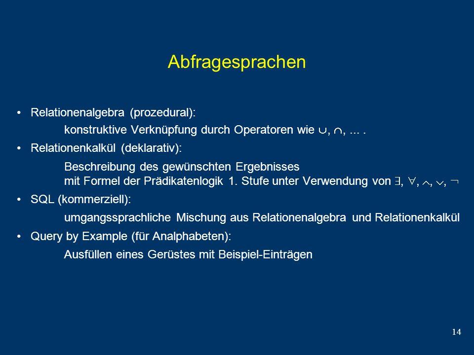 14 Abfragesprachen Relationenalgebra (prozedural): konstruktive Verknüpfung durch Operatoren wie,,.... Relationenkalkül (deklarativ): Beschreibung des