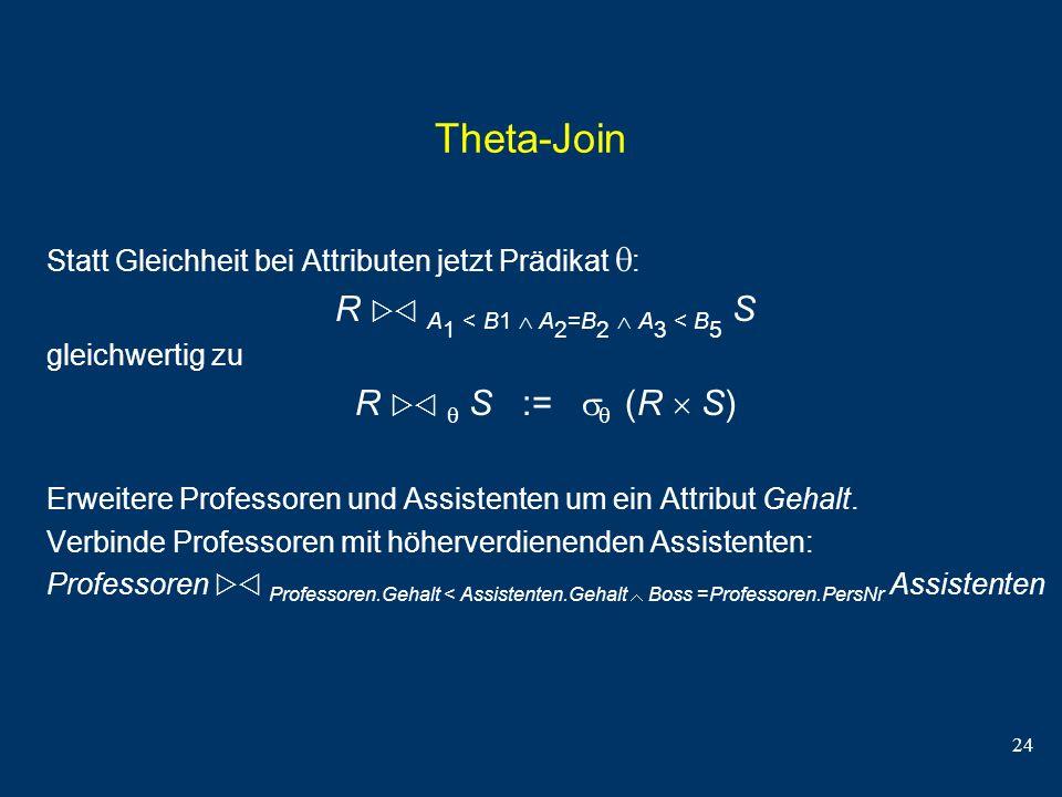 24 Theta-Join Statt Gleichheit bei Attributen jetzt Prädikat : R A 1 < B1 A 2 =B 2 A 3 < B 5 S gleichwertig zu R S := (R S) Erweitere Professoren und