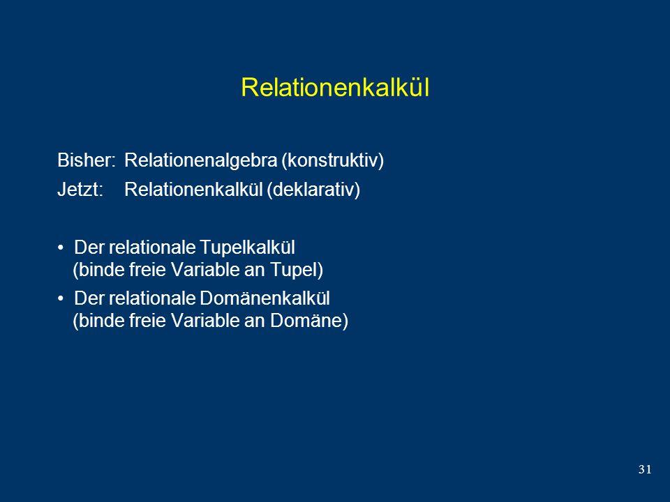 31 Relationenkalkül Bisher: Relationenalgebra (konstruktiv) Jetzt: Relationenkalkül (deklarativ) Der relationale Tupelkalkül (binde freie Variable an