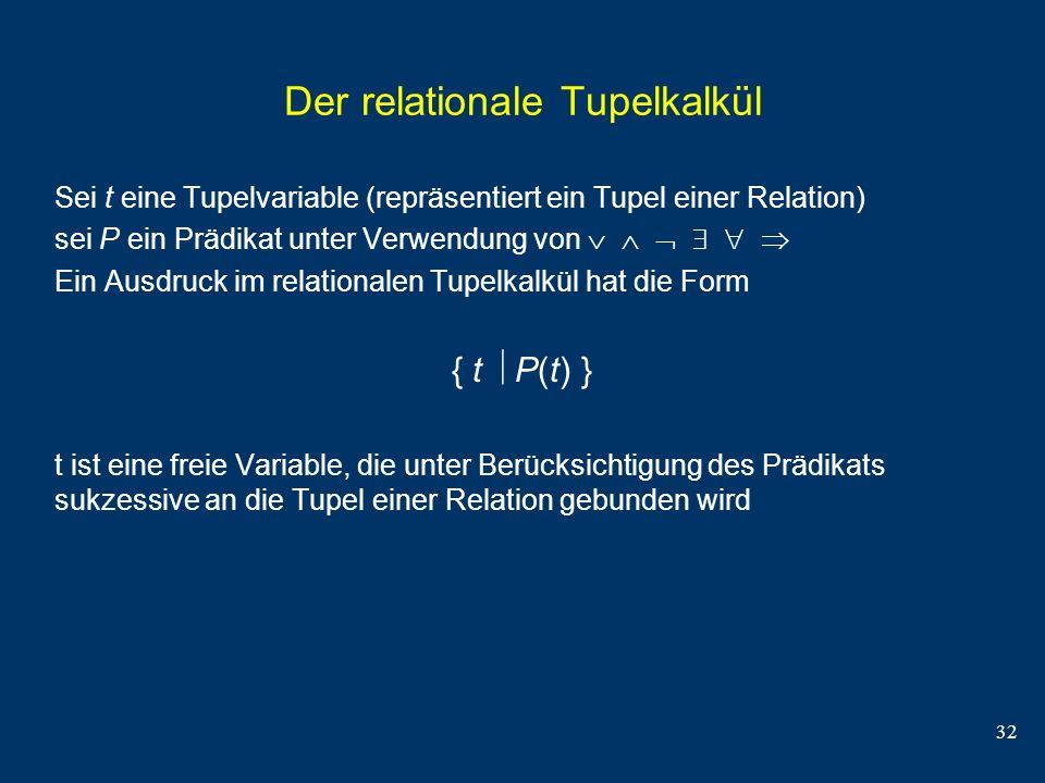 32 Der relationale Tupelkalkül Sei t eine Tupelvariable (repräsentiert ein Tupel einer Relation) sei P ein Prädikat unter Verwendung von Ein Ausdruck