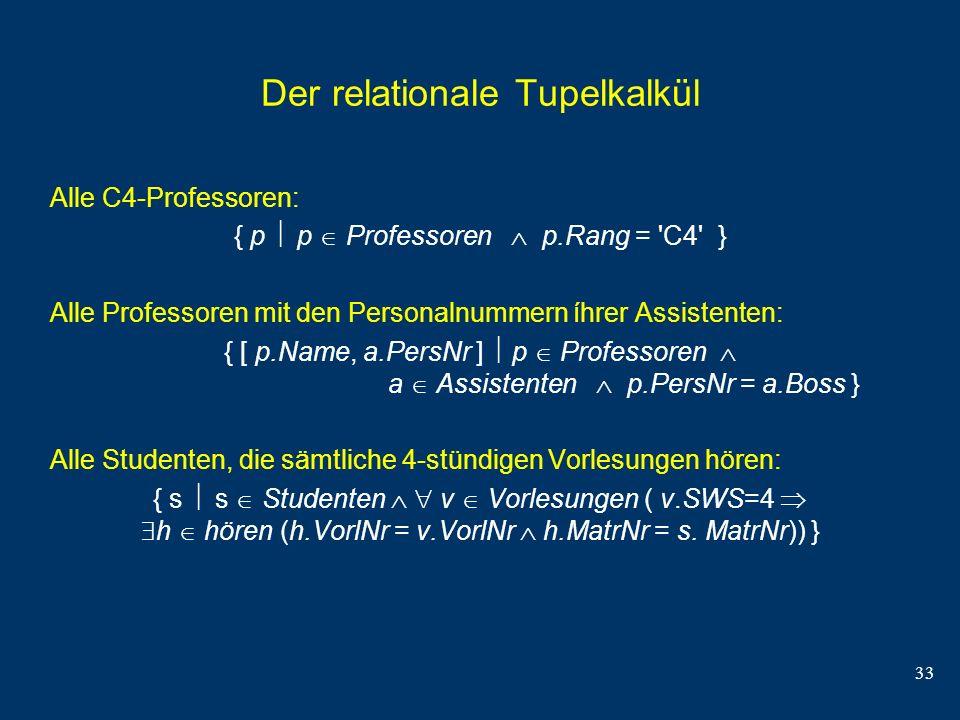 33 Der relationale Tupelkalkül Alle C4-Professoren: { p p Professoren p.Rang = 'C4' } Alle Professoren mit den Personalnummern íhrer Assistenten: { [