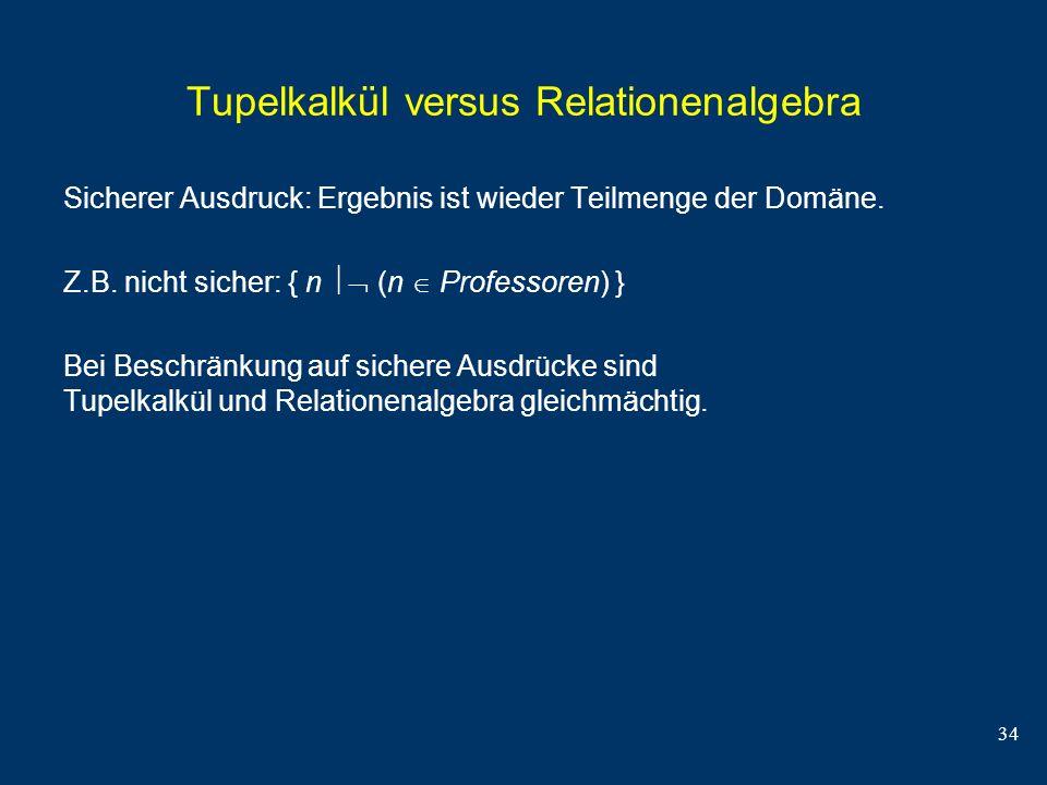 34 Tupelkalkül versus Relationenalgebra Sicherer Ausdruck: Ergebnis ist wieder Teilmenge der Domäne. Z.B. nicht sicher: { n (n Professoren) } Bei Besc