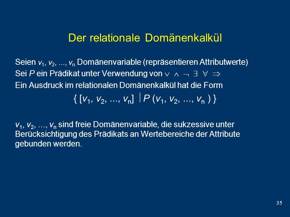 35 Der relationale Domänenkalkül Seien v 1, v 2,..., v n Domänenvariable (repräsentieren Attributwerte) Sei P ein Prädikat unter Verwendung von Ein Au