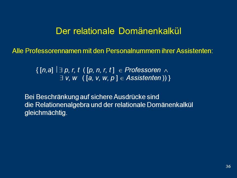 36 Der relationale Domänenkalkül Alle Professorennamen mit den Personalnummern ihrer Assistenten: { [n,a] p, r, t ( [p, n, r, t ] Professoren v, w ( [