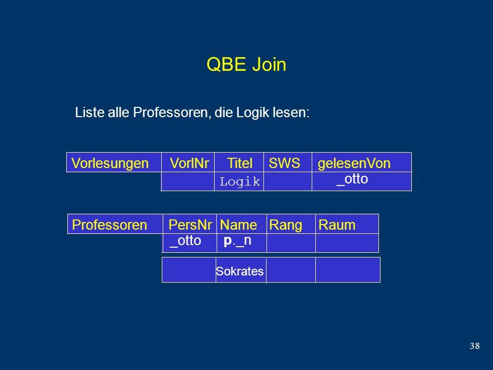 38 QBE Join Liste alle Professoren, die Logik lesen: Professoren PersNrName RangRaum VorlesungenVorlNr Titel SWSgelesenVon _otto Logik p._n Sokrates