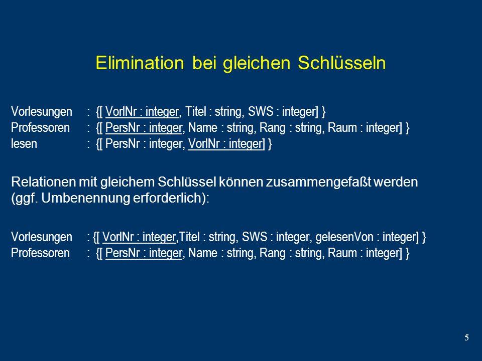 5 Elimination bei gleichen Schlüsseln Vorlesungen : {[ VorlNr : integer, Titel : string, SWS : integer] } Professoren : {[ PersNr : integer, Name : st