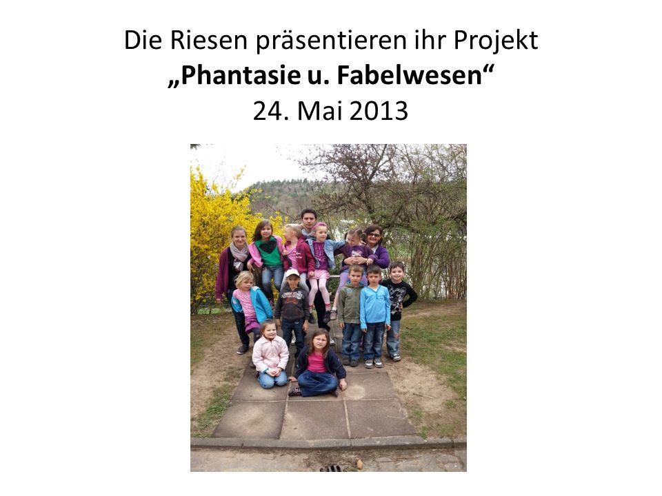 Die Riesen präsentieren ihr Projekt Phantasie u. Fabelwesen 24. Mai 2013