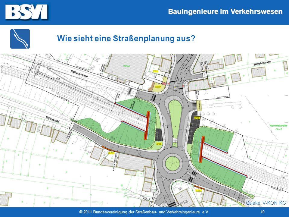 Bauingenieure im Verkehrswesen © 2011 Bundesvereinigung der Straßenbau- und Verkehrsingenieure e.V.10 Wie sieht eine Straßenplanung aus? Quelle: V-KON