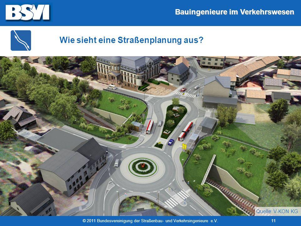 Bauingenieure im Verkehrswesen © 2011 Bundesvereinigung der Straßenbau- und Verkehrsingenieure e.V.11 Wie sieht eine Straßenplanung aus? Quelle: V-KON