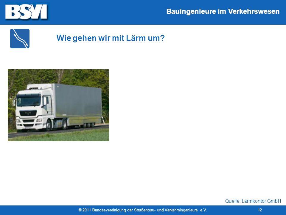 Bauingenieure im Verkehrswesen © 2011 Bundesvereinigung der Straßenbau- und Verkehrsingenieure e.V.12 Wie gehen wir mit Lärm um? Quelle: Lärmkontor Gm