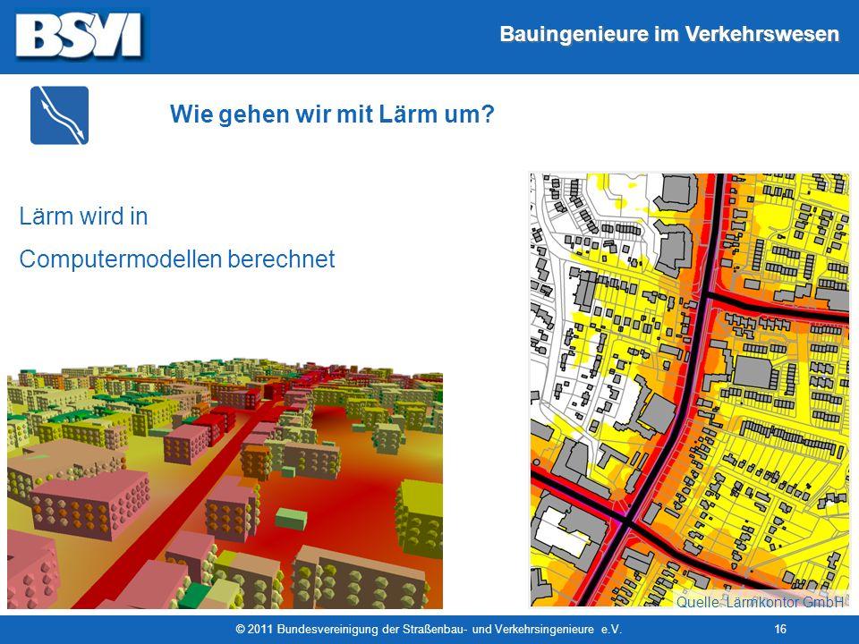 Bauingenieure im Verkehrswesen © 2011 Bundesvereinigung der Straßenbau- und Verkehrsingenieure e.V.16 Lärm wird in Computermodellen berechnet Quelle: