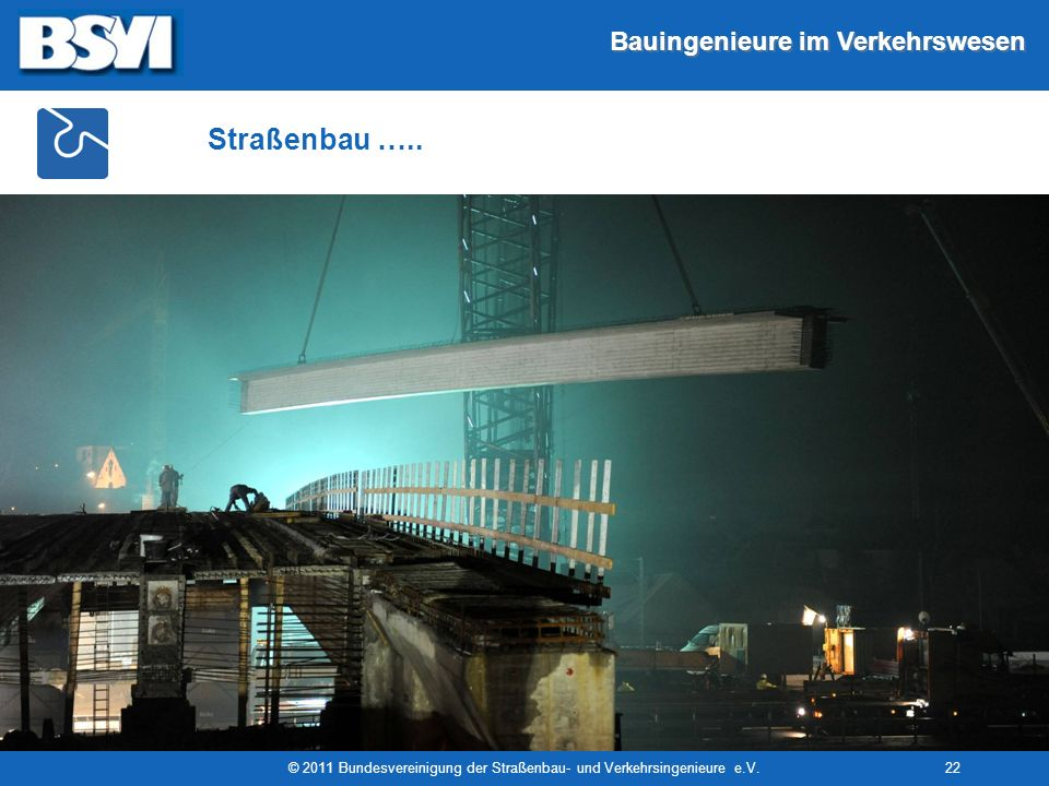 Bauingenieure im Verkehrswesen © 2011 Bundesvereinigung der Straßenbau- und Verkehrsingenieure e.V.22 Straßenbau …..