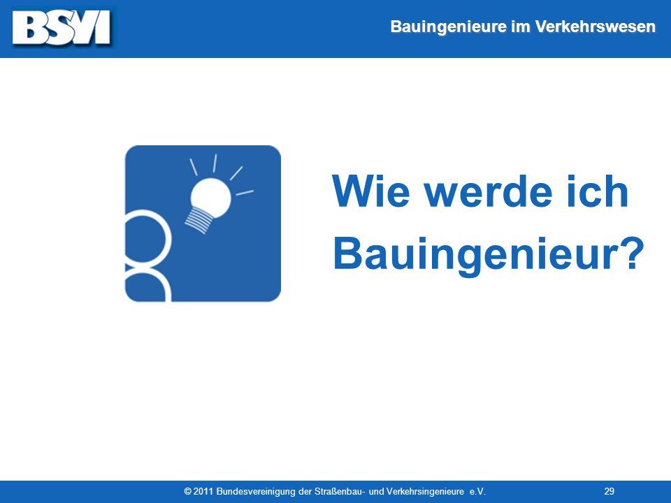 Bauingenieure im Verkehrswesen © 2011 Bundesvereinigung der Straßenbau- und Verkehrsingenieure e.V.29 Wie werde ich Bauingenieur?