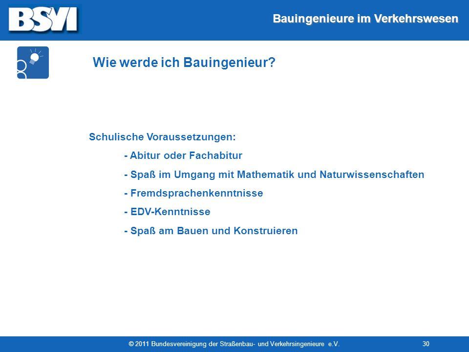 Bauingenieure im Verkehrswesen © 2011 Bundesvereinigung der Straßenbau- und Verkehrsingenieure e.V.30 Schulische Voraussetzungen: - Abitur oder Fachab