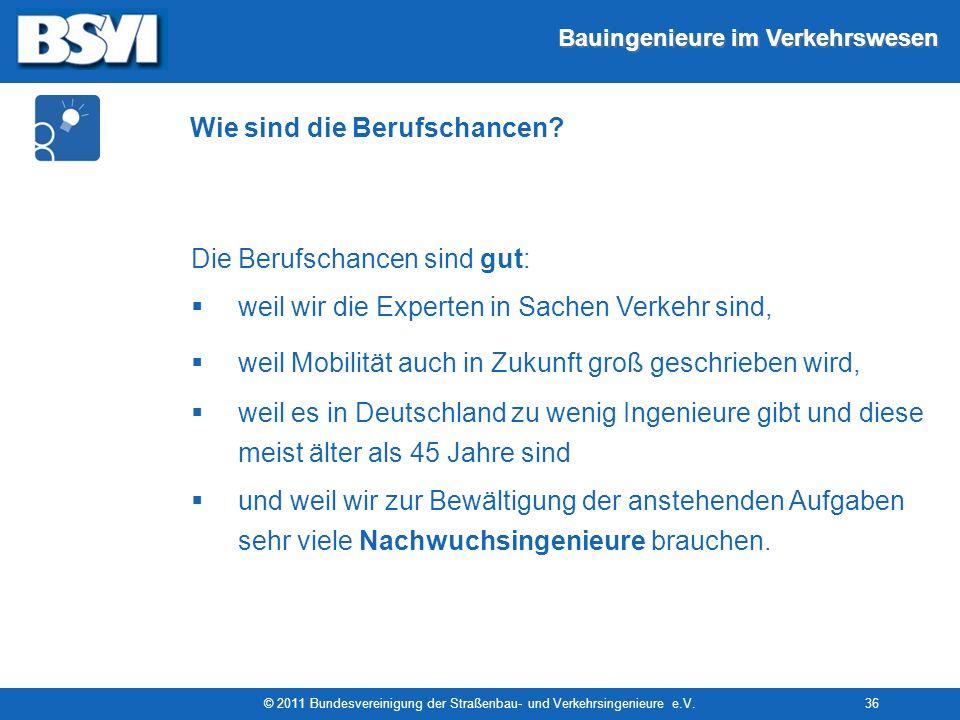 Bauingenieure im Verkehrswesen © 2011 Bundesvereinigung der Straßenbau- und Verkehrsingenieure e.V.36 Wie sind die Berufschancen? Die Berufschancen si