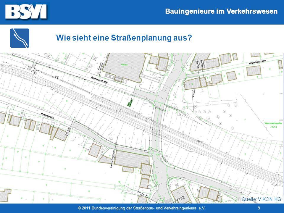 Bauingenieure im Verkehrswesen © 2011 Bundesvereinigung der Straßenbau- und Verkehrsingenieure e.V.9 Wie sieht eine Straßenplanung aus? Quelle: V-KON
