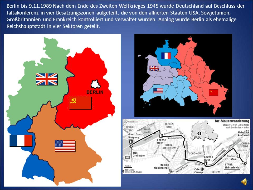 Berlin bis 9.11.1989 Nach dem Ende des Zweiten Weltkrieges 1945 wurde Deutschland auf Beschluss der Jaltakonferenz in vier Besatzungszonen aufgeteilt,