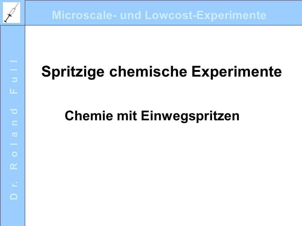 Microscale- und Lowcost-Experimente D r. R o l a n d F u l l Spritzige chemische Experimente Chemie mit Einwegspritzen