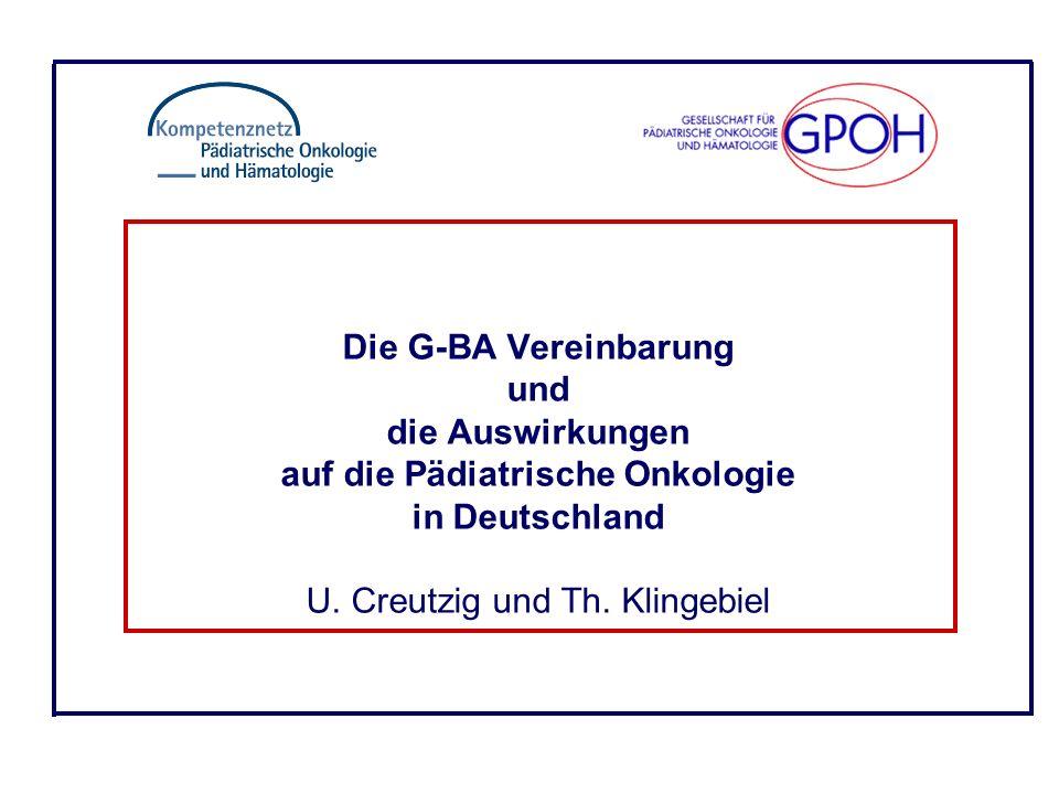 Die G-BA Vereinbarung und die Auswirkungen auf die Pädiatrische Onkologie in Deutschland U. Creutzig und Th. Klingebiel