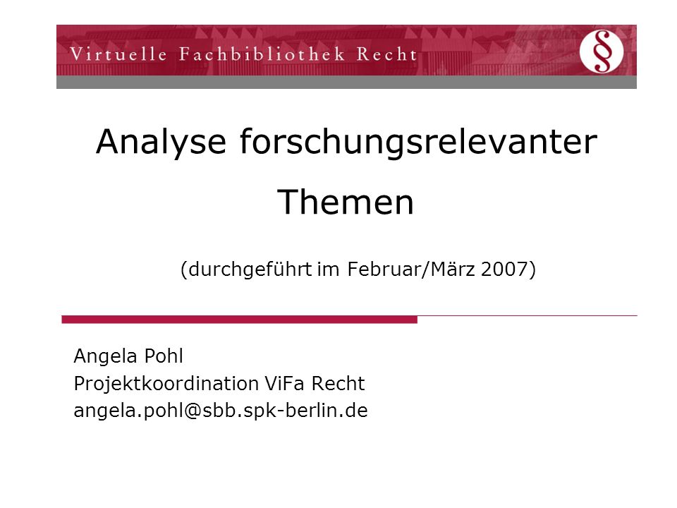 Analyse forschungsrelevanter Themen (durchgeführt im Februar/März 2007) Angela Pohl Projektkoordination ViFa Recht angela.pohl@sbb.spk-berlin.de