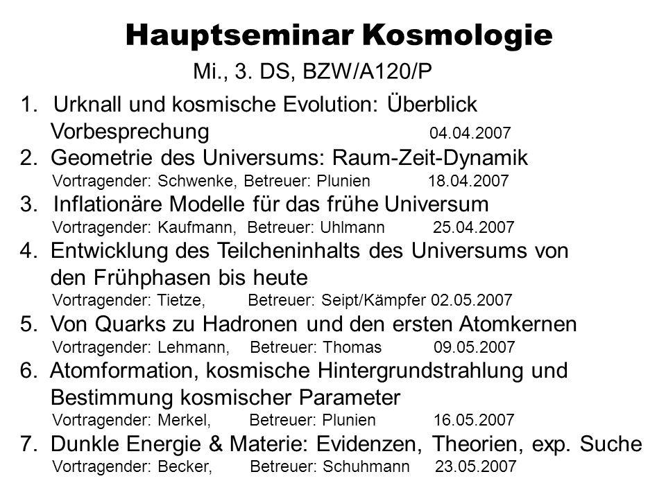 Hauptseminar Kosmologie Mi., 3. DS, BZW/A120/P 1.Urknall und kosmische Evolution: Überblick Vorbesprechung 04.04.2007 2. Geometrie des Universums: Rau