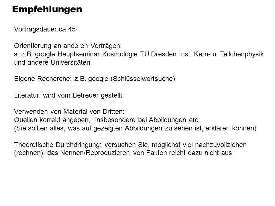 Empfehlungen Vortragsdauer:ca 45 Orientierung an anderen Vorträgen: s. z.B. google Hauptseminar Kosmologie TU Dresden Inst. Kern- u. Teilchenphysik un
