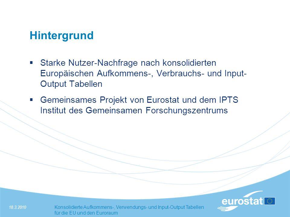 18.3.2010Konsolidierte Aufkommens-, Verwendungs- und Input-Output Tabellen für die EU und den Euroraum Hintergrund Starke Nutzer-Nachfrage nach konsolidierten Europäischen Aufkommens-, Verbrauchs- und Input- Output Tabellen Gemeinsames Projekt von Eurostat und dem IPTS Institut des Gemeinsamen Forschungszentrums