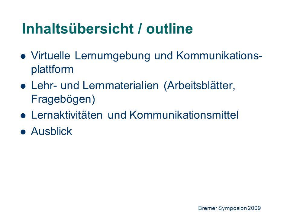 Bremer Symposion 2009 4 Inhaltsübersicht / outline Virtuelle Lernumgebung und Kommunikations- plattform Lehr- und Lernmaterialien (Arbeitsblätter, Fragebögen) Lernaktivitäten und Kommunikationsmittel Ausblick