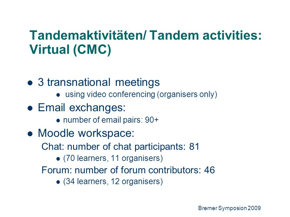 6 Tandemaktivitäten/ Tandem activities: Virtual (CMC) 3 transnational meetings using video conferencing (organisers only) Email exchanges: number of email pairs: 90+ Moodle workspace: Chat: number of chat participants: 81 (70 learners, 11 organisers) Forum: number of forum contributors: 46 (34 learners, 12 organisers)