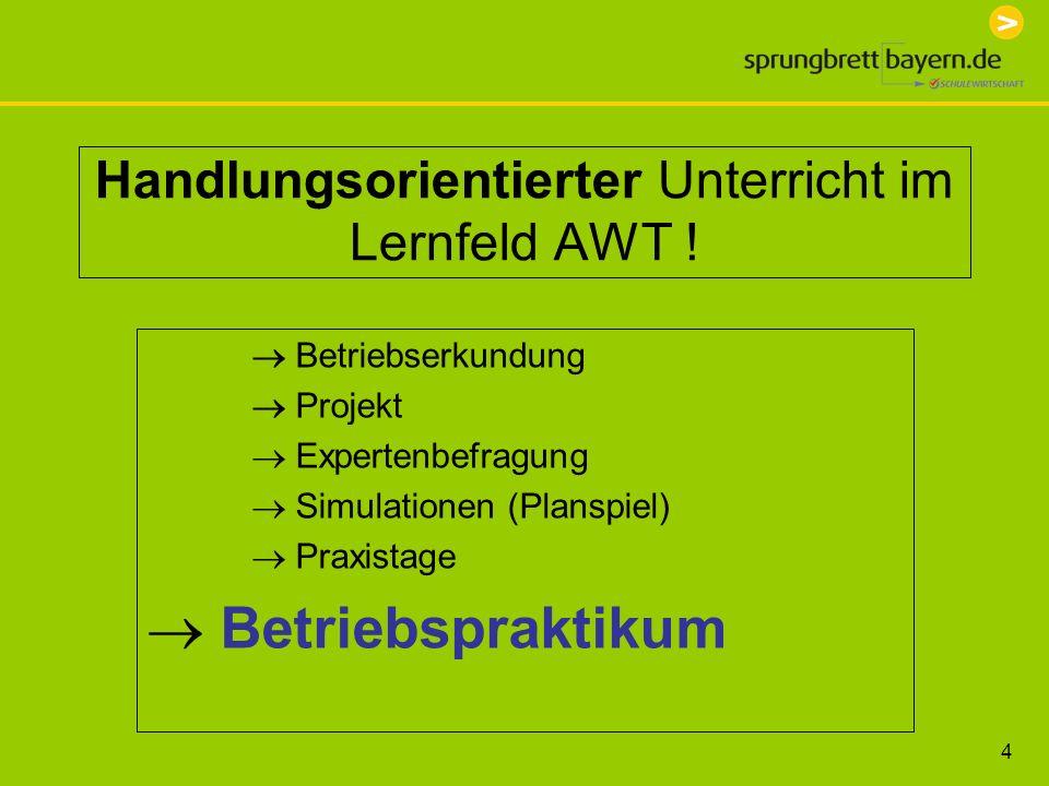 4 Handlungsorientierter Unterricht im Lernfeld AWT ! Betriebserkundung Projekt Expertenbefragung Simulationen (Planspiel) Praxistage Betriebspraktikum