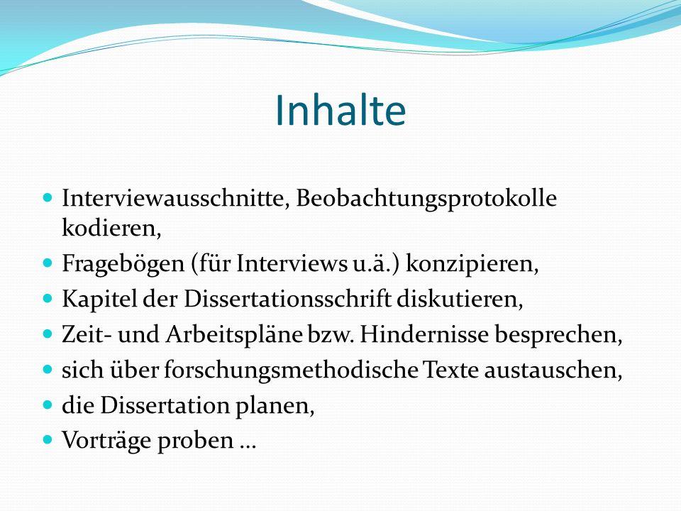 Inhalte Interviewausschnitte, Beobachtungsprotokolle kodieren, Fragebögen (für Interviews u.ä.) konzipieren, Kapitel der Dissertationsschrift diskutie