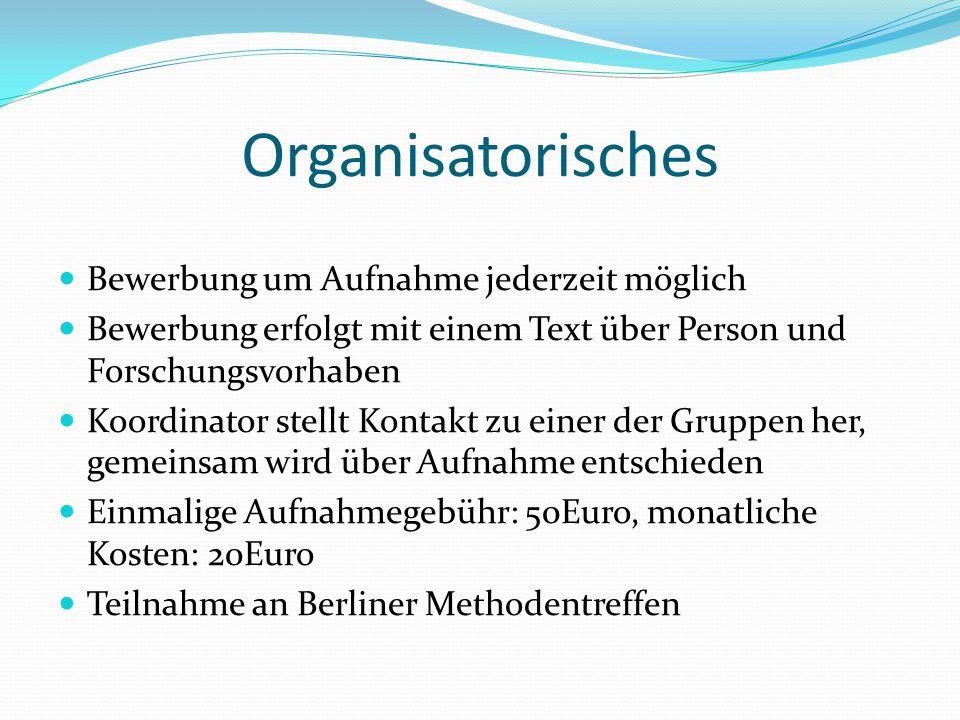Organisatorisches Bewerbung um Aufnahme jederzeit möglich Bewerbung erfolgt mit einem Text über Person und Forschungsvorhaben Koordinator stellt Konta