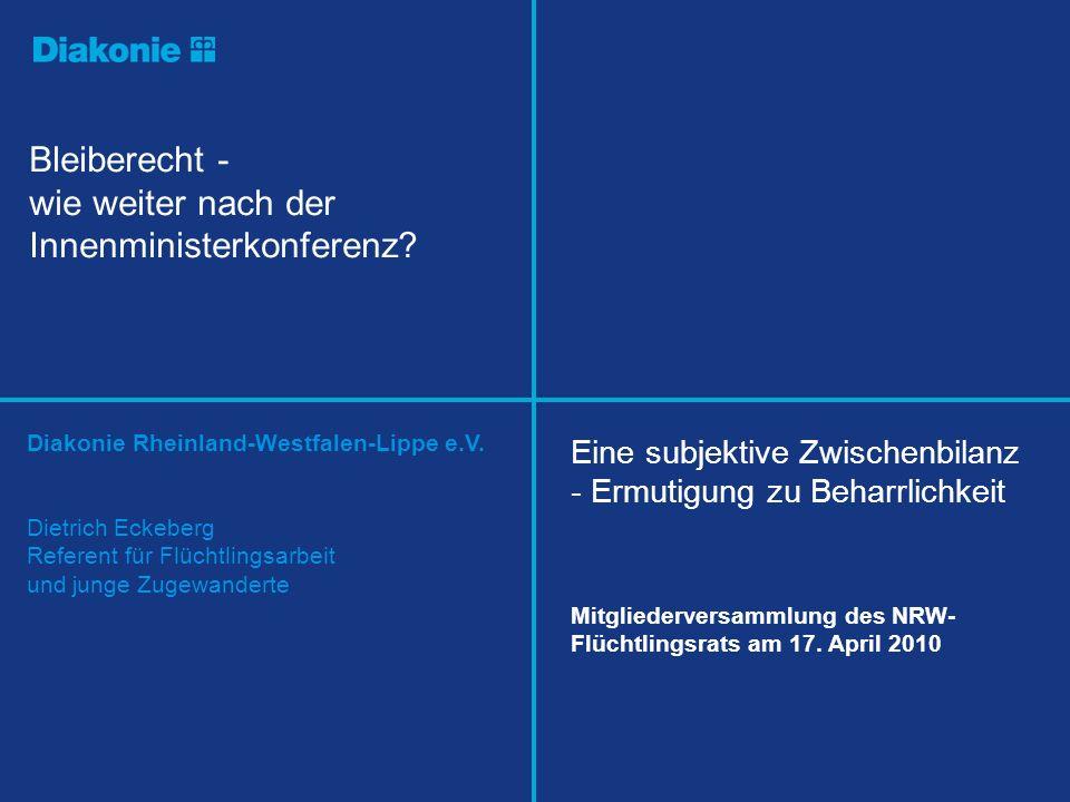 Diakonie Rheinland-Westfalen-Lippe e.V. Bleiberecht - wie weiter nach der Innenministerkonferenz? Dietrich Eckeberg Referent für Flüchtlingsarbeit und