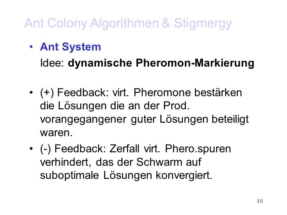 10 Ant Colony Algorithmen & Stigmergy Ant System Idee: dynamische Pheromon-Markierung (+) Feedback: virt. Pheromone bestärken die Lösungen die an der