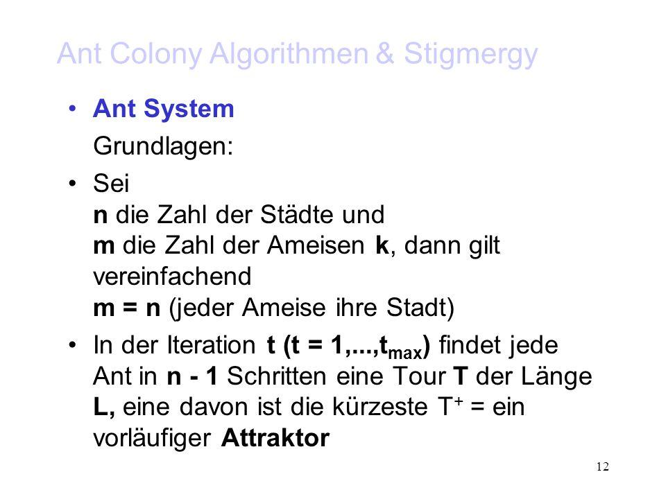 12 Ant Colony Algorithmen & Stigmergy Ant System Grundlagen: Sei n die Zahl der Städte und m die Zahl der Ameisen k, dann gilt vereinfachend m = n (jeder Ameise ihre Stadt) In der Iteration t (t = 1,...,t max ) findet jede Ant in n - 1 Schritten eine Tour T der Länge L, eine davon ist die kürzeste T + = ein vorläufiger Attraktor