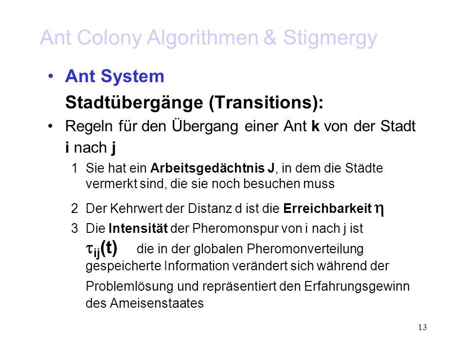 13 Ant Colony Algorithmen & Stigmergy Ant System Stadtübergänge (Transitions): Regeln für den Übergang einer Ant k von der Stadt i nach j 1Sie hat ein Arbeitsgedächtnis J, in dem die Städte vermerkt sind, die sie noch besuchen muss 2Der Kehrwert der Distanz d ist die Erreichbarkeit 3Die Intensität der Pheromonspur von i nach j ist ij (t) die in der globalen Pheromonverteilung gespeicherte Information verändert sich während der Problemlösung und repräsentiert den Erfahrungsgewinn des Ameisenstaates