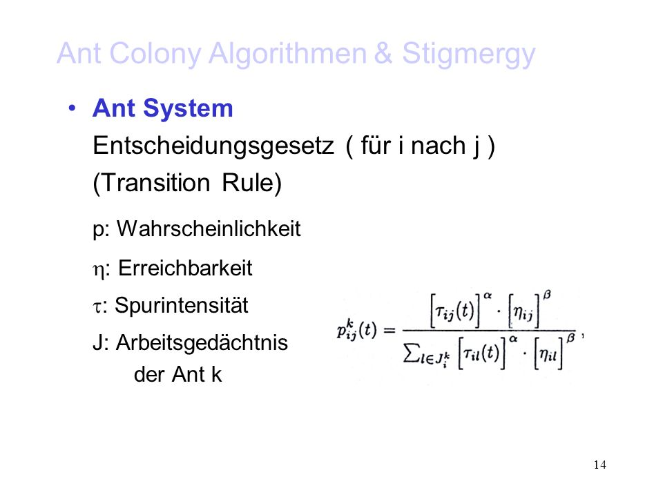 14 Ant Colony Algorithmen & Stigmergy Ant System Entscheidungsgesetz ( für i nach j ) (Transition Rule) p: Wahrscheinlichkeit : Erreichbarkeit : Spuri
