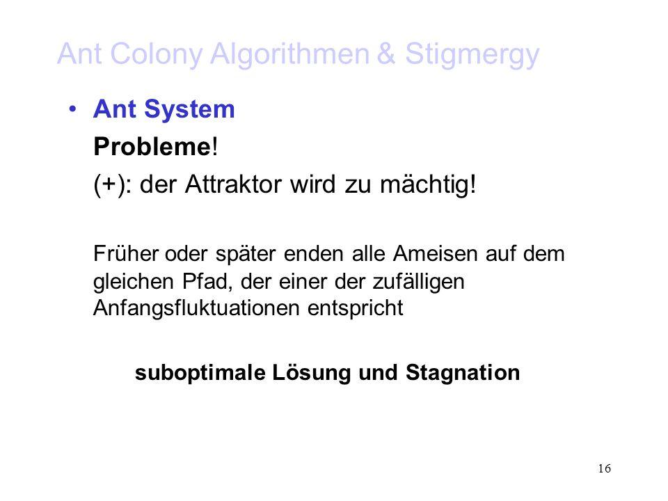 16 Ant Colony Algorithmen & Stigmergy Ant System Probleme! (+): der Attraktor wird zu mächtig! Früher oder später enden alle Ameisen auf dem gleichen