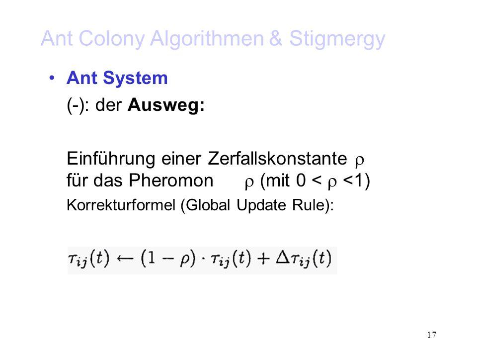 17 Ant Colony Algorithmen & Stigmergy Ant System (-): der Ausweg: Einführung einer Zerfallskonstante für das Pheromon (mit 0 < <1) Korrekturformel (Global Update Rule):