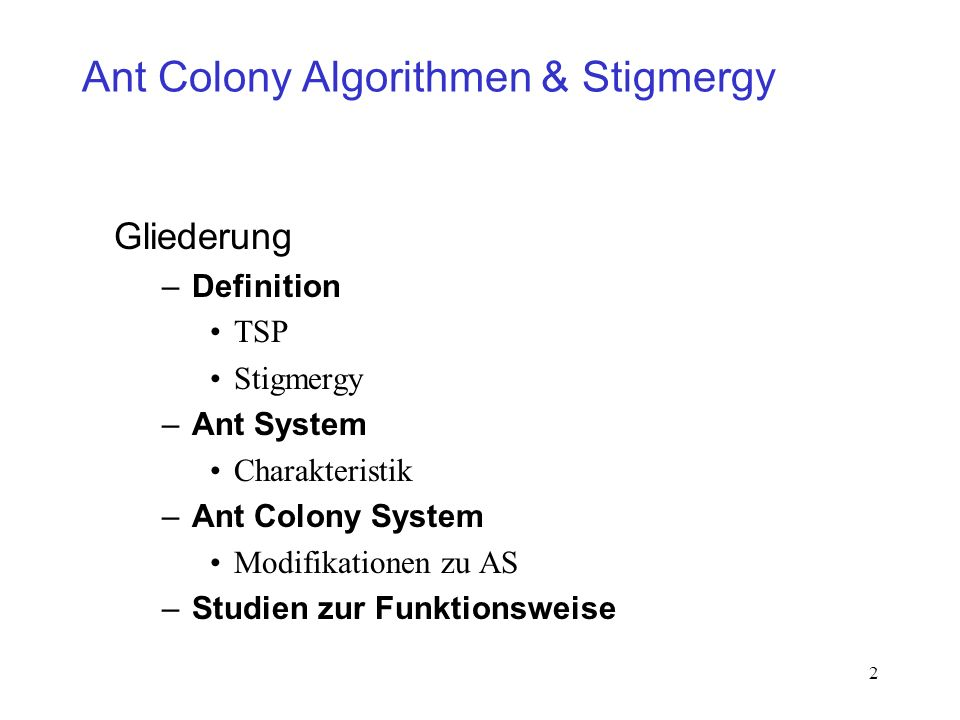 2 Ant Colony Algorithmen & Stigmergy Gliederung –Definition TSP Stigmergy –Ant System Charakteristik –Ant Colony System Modifikationen zu AS –Studien zur Funktionsweise