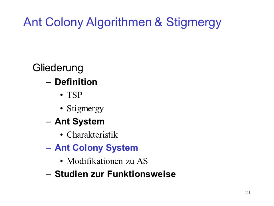 21 Ant Colony Algorithmen & Stigmergy Gliederung –Definition TSP Stigmergy –Ant System Charakteristik –Ant Colony System Modifikationen zu AS –Studien
