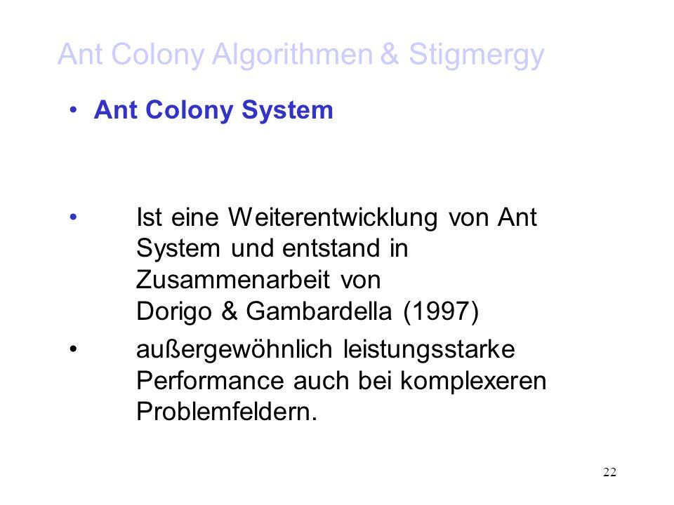 22 Ant Colony Algorithmen & Stigmergy Ant Colony System Ist eine Weiterentwicklung von Ant System und entstand in Zusammenarbeit von Dorigo & Gambardella (1997) außergewöhnlich leistungsstarke Performance auch bei komplexeren Problemfeldern.