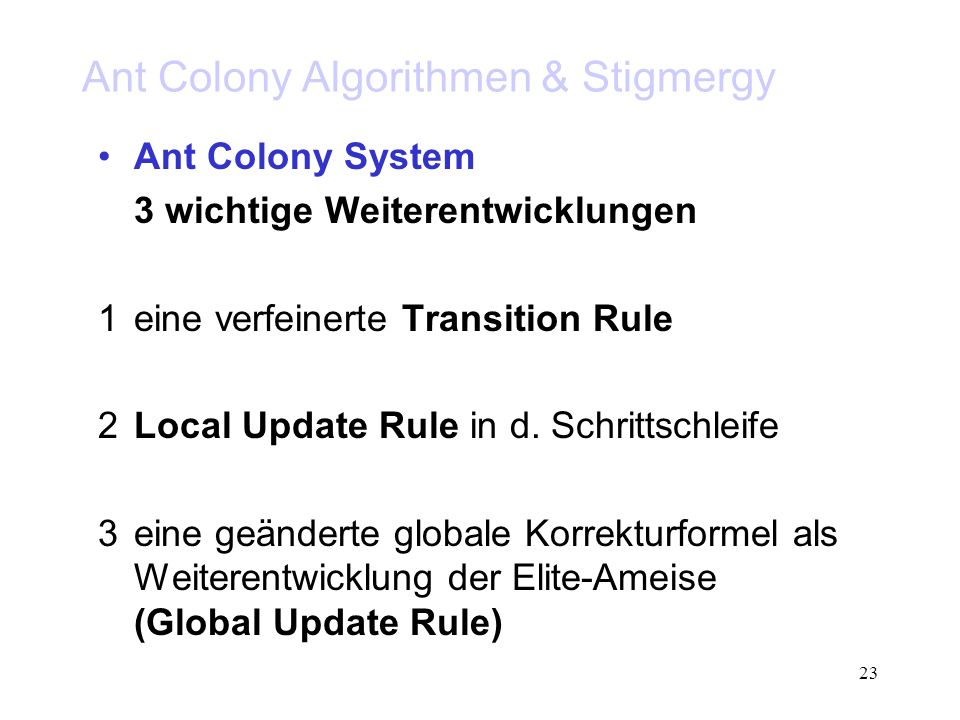 23 Ant Colony Algorithmen & Stigmergy Ant Colony System 3 wichtige Weiterentwicklungen 1eine verfeinerte Transition Rule 2Local Update Rule in d. Schr