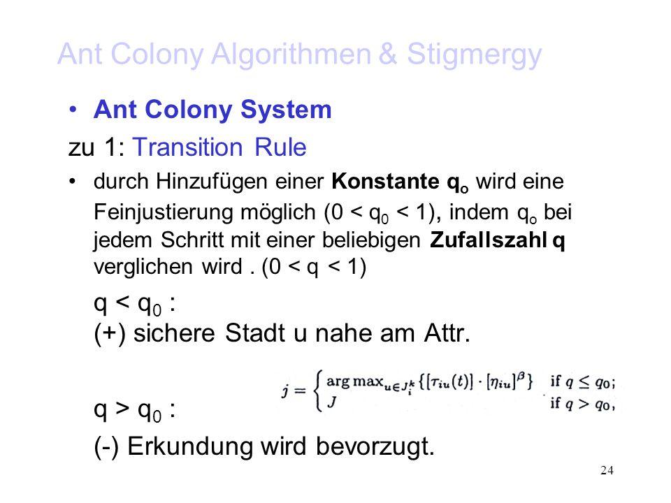 24 Ant Colony Algorithmen & Stigmergy Ant Colony System zu 1: Transition Rule durch Hinzufügen einer Konstante q o wird eine Feinjustierung möglich (0 < q 0 < 1), indem q o bei jedem Schritt mit einer beliebigen Zufallszahl q verglichen wird.