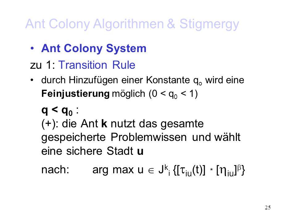 25 Ant Colony Algorithmen & Stigmergy Ant Colony System zu 1: Transition Rule durch Hinzufügen einer Konstante q o wird eine Feinjustierung möglich (0