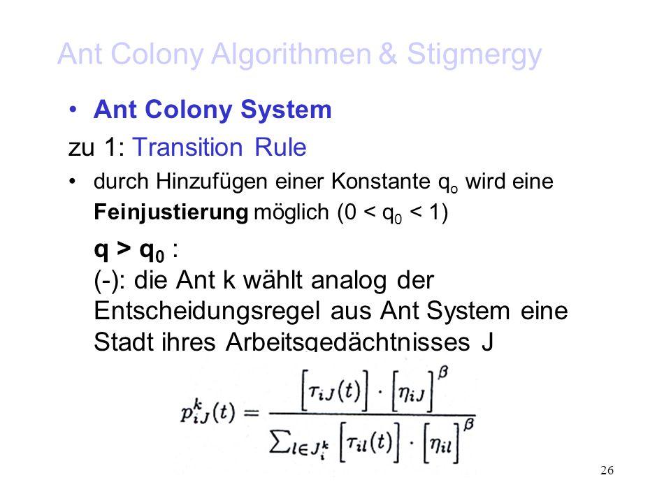 26 Ant Colony Algorithmen & Stigmergy Ant Colony System zu 1: Transition Rule durch Hinzufügen einer Konstante q o wird eine Feinjustierung möglich (0